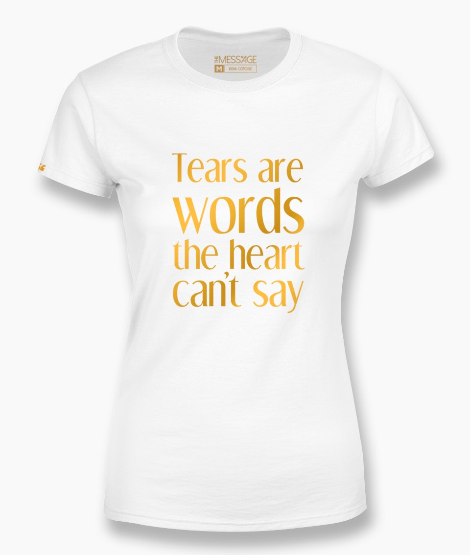 Tears are words the heart can't say – T-Shirt